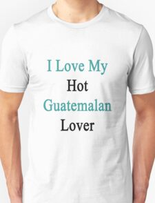 I Love My Hot Guatemalan Lover T-Shirt