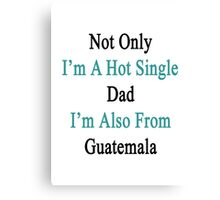 Not Only I'm A Hot Single Dad I'm Also From Guatemala  Canvas Print