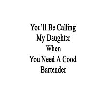You'll Be Calling My Daughter When You Need A Good Bartender  by supernova23