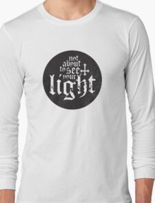 Not about to see your light Long Sleeve T-Shirt