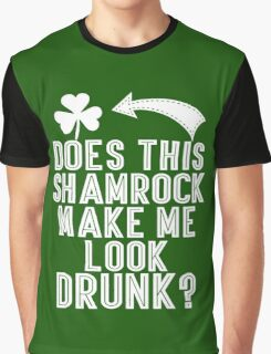 Does This Shamrock Make Me Look Drunk Graphic T-Shirt