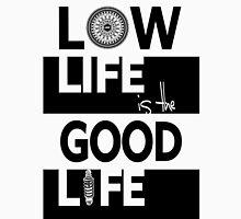 Low life Good life Unisex T-Shirt