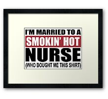 I'm Married To A Smokin Hot Nurse (Who Bought Me This Shirt) - T-Shirts Framed Print