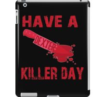 Dexter- have a killer day iPad Case/Skin