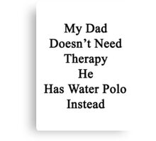 My Dad Doesn't Need Therapy He Has Water Polo Instead  Canvas Print