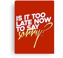 Is it too late now to say sorry? Canvas Print