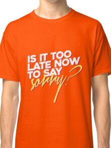 Is it too late now to say sorry? Classic T-Shirt