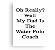Oh Really? Well My Dad Is The Water Polo Coach  Canvas Print