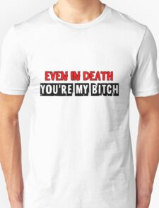 Even in death, you're my bitch T-Shirt