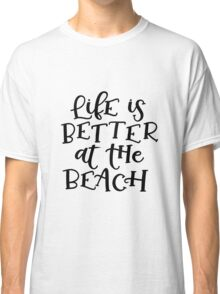Life is better at the beach! Classic T-Shirt