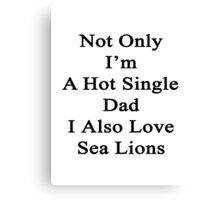 Not Only I'm A Hot Single Dad I Also Love Sea Lions  Canvas Print
