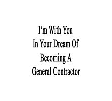 I'm With You In Your Dream Of Becoming A General Contractor  by supernova23