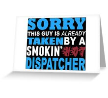 Sorry This Guy Is Already Taken By A Smokin' Hot Dispatcher - T-Shirts Greeting Card