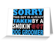 Sorry This Guy Is Already Taken By A Smokin' Hot Dog Groomer - T-Shirts Greeting Card