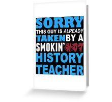 Sorry This Guy Is Already Taken By A Smokin' Hot History Teacher - T-Shirts Greeting Card