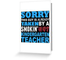 Sorry This Guy Is Already Taken By A Smokin' Hot Kindergarten Teacher - T-Shirts Greeting Card