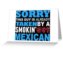 Sorry This Guy Is Already Taken By A Smokin' Hot Mexican - T-Shirts Greeting Card