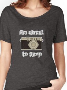 I'm about to snap Women's Relaxed Fit T-Shirt