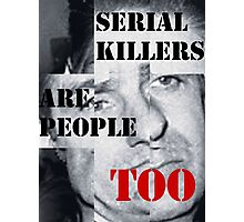 SERIAL KILLERS ARE PEOPLE TOO Photographic Print