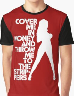 Cover Me in Money and Throw me to the Strippers Graphic T-Shirt