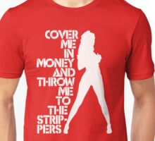 Cover Me in Money and Throw me to the Strippers Unisex T-Shirt