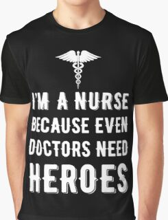 I'm A Nurse Because Even Doctors Need Heroes T Shirt Graphic T-Shirt
