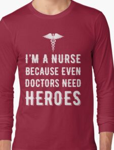 I'm A Nurse Because Even Doctors Need Heroes T Shirt Long Sleeve T-Shirt