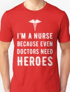 I'm A Nurse Because Even Doctors Need Heroes T Shirt T-Shirt