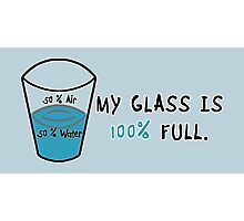 My Glass is 100 Percent Full Photographic Print