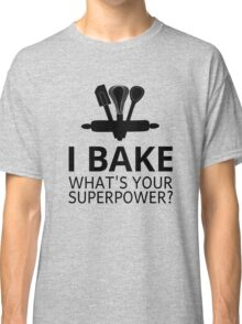 I Bake What's Your Superpower? Classic T-Shirt