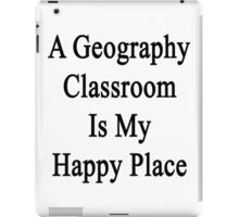 A Geography Classroom Is My Happy Place  iPad Case/Skin
