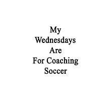 My Wednesdays Are For Coaching Soccer  by supernova23