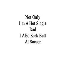 Not Only I'm A Hot Single Dad I Also Kick Butt At Soccer  by supernova23