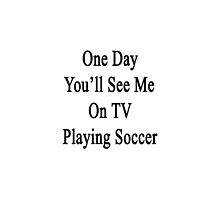 One Day You'll See Me On TV Playing Soccer  by supernova23
