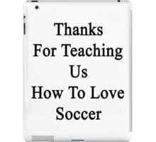 Thanks For Teaching Us How To Love Soccer  iPad Case/Skin