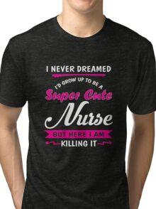 I never dreamed - I'd grow up to be a super cute nurse Tri-blend T-Shirt