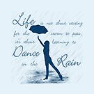 Life Is Not About Waiting  For The Storm To Pass, It's About Learning To Dance In The Rain by Lallinda