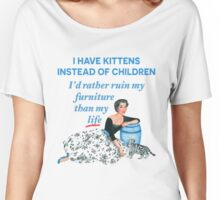 I Have Kittens Instead of Children…I'd Rather Ruin My Furniture Than My Life Women's Relaxed Fit T-Shirt