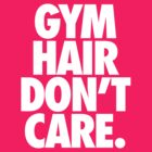 GYM HAIR DON'T CARE. by cpinteractive