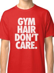 GYM HAIR DON'T CARE. Classic T-Shirt