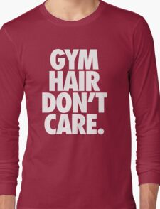 GYM HAIR DON'T CARE. Long Sleeve T-Shirt