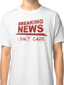 BREAKING NEWS: I Don't Care Classic T-Shirt