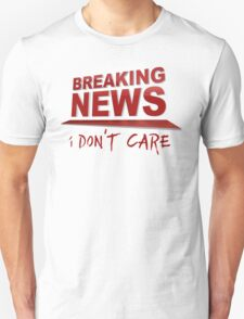 BREAKING NEWS: I Don't Care Unisex T-Shirt