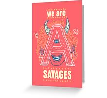 we are ALL savages Greeting Card