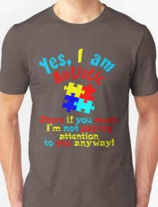 Yes I Am Autistic Not Paying Attention To You  T-Shirt