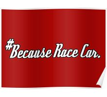 #Because Race Car. - Sticker / Tee for Car Enthusiasts Poster