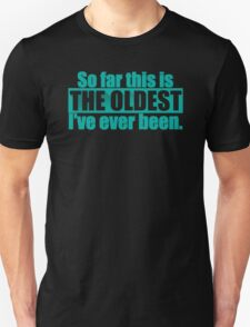 The Oldest I've Ever Been T-Shirt