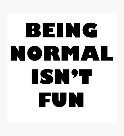 Being Normal Isn't Fun Photographic Print