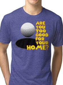 Are You Too Good for Your Home? Tri-blend T-Shirt