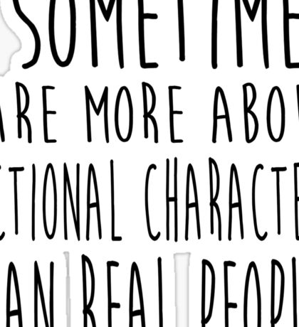 I sometimes care more about fictional characters than real people Sticker